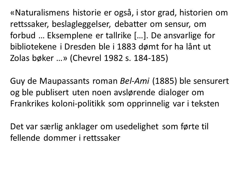 «Naturalismens historie er også, i stor grad, historien om rettssaker, beslagleggelser, debatter om sensur, om forbud … Eksemplene er tallrike […]. De ansvarlige for bibliotekene i Dresden ble i 1883 dømt for ha lånt ut Zolas bøker …» (Chevrel 1982 s. 184-185)